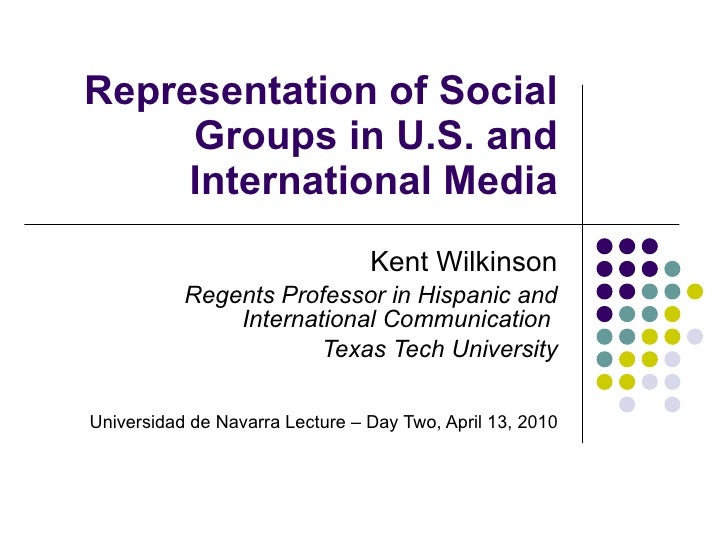 Representation of Social Groups in U.S. and International Media Kent Wilkinson Regents Professor in Hispanic and Internati...