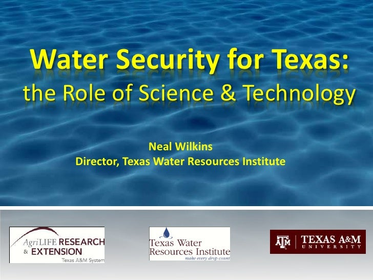 Water Security for Texas:the Role of Science & Technology                    Neal Wilkins     Director, Texas Water Resour...