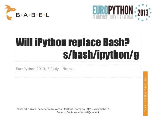 Roberto Polli - roberto.polli@babel.it Will iPython replace Bash? s/bash/ipython/g EuroPython 2013, 3th July - Firenze Bab...