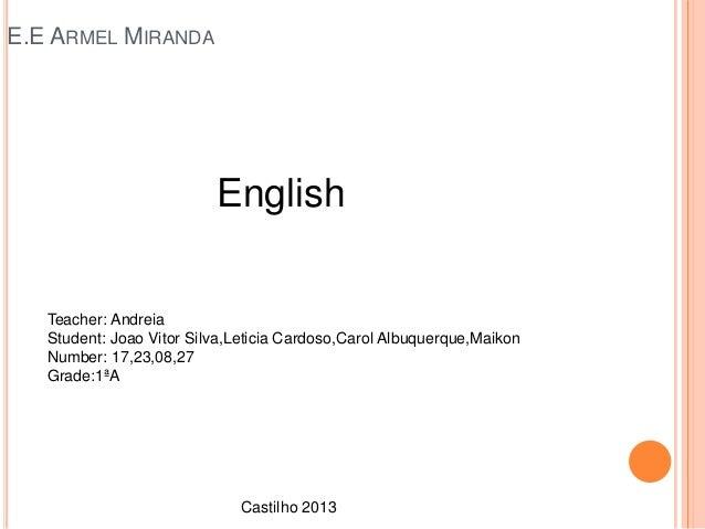 E.E ARMEL MIRANDA  English  Teacher: Andreia Student: Joao Vitor Silva,Leticia Cardoso,Carol Albuquerque,Maikon Number: 17...
