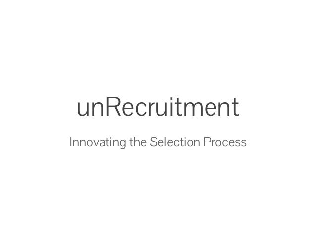 unRecruitment Innovating the Selection Process