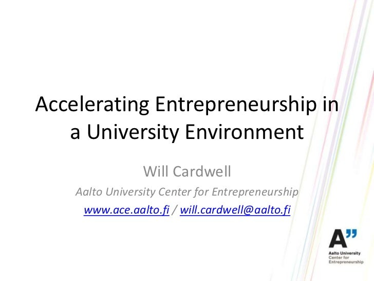 Accelerating Entrepreneurship in   a University Environment                 Will Cardwell    Aalto University Center for E...