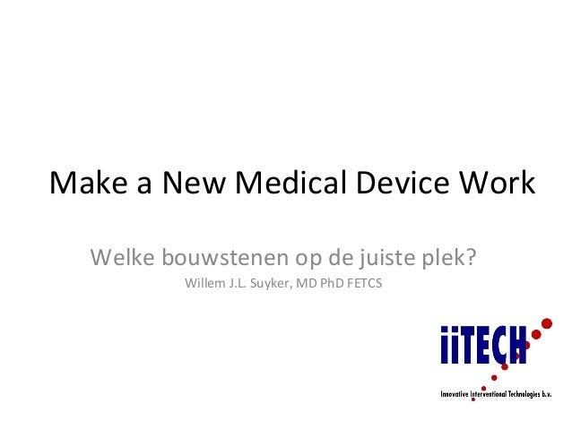 Make a New Medical Device Work  Welke bouwstenen op de juiste plek?          Willem J.L. Suyker, MD PhD FETCS