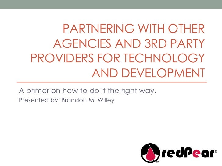 Partnering with other agencies and 3rd party providers for technology and development<br />A primer on how to do it the ri...
