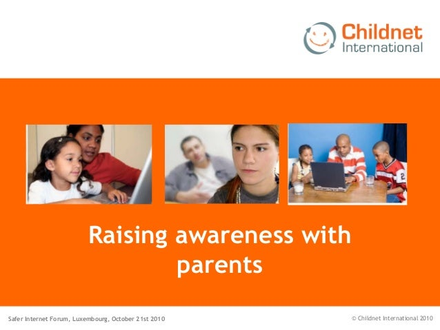 Safer Internet Forum, Luxembourg, October 21st 2010 © Childnet International 2010 Raising awareness with parents