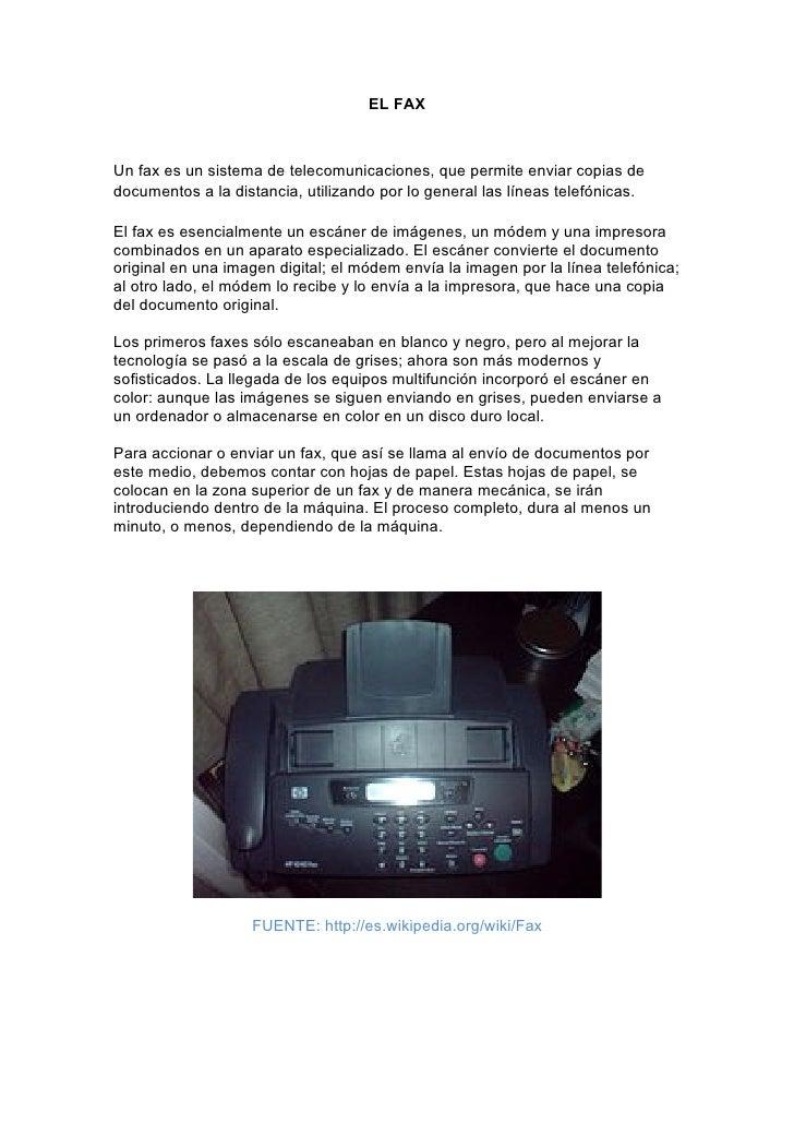EL FAX    Un fax es un sistema de telecomunicaciones, que permite enviar copias de documentos a la distancia, utilizando p...