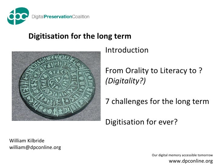 Digitisation for the long term William Kilbride [email_address] Introduction From Orality to Literacy to ?  (Digitality?) ...