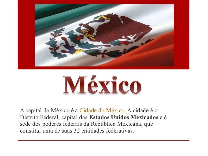 <ul><li>A capital do México é a  Cidade do México . A cidade é o Distrito Federal, capital dos Estados Unidos Mexicados ...