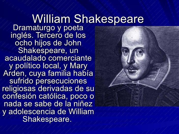 William Shakespeare Dramaturgo y poeta inglés. Tercero de los ocho hijos de John Shakespeare, un acaudalado comerciante y ...