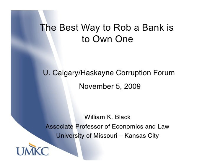 The Best Way to Rob a Bank is          to Own One   U. Calgary/Haskayne Corruption Forum             November 5, 2009     ...