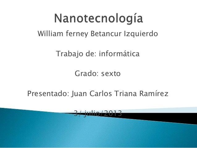 William ferney Betancur Izquierdo Trabajo de: informática Grado: sexto Presentado: Juan Carlos Triana Ramírez 3/ julio/2013