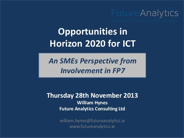 Opportunities in Horizon 2020 for ICT An SMEs Perspective from Involvement in FP7 Thursday 28th November 2013 William Hyne...