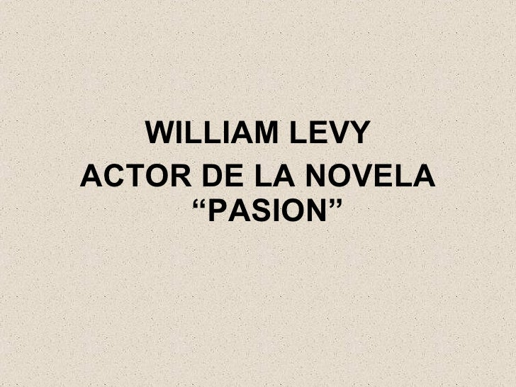 "<ul><li>WILLIAM LEVY </li></ul><ul><li>ACTOR DE LA NOVELA ""PASION"" </li></ul>"
