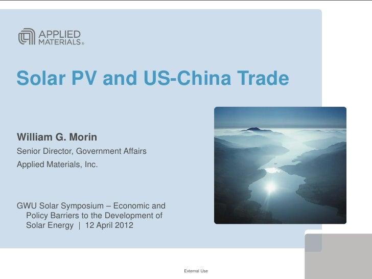 Solar PV and US-China TradeWilliam G. MorinSenior Director, Government AffairsApplied Materials, Inc.GWU Solar Symposium –...