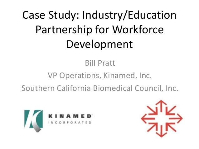 Case Study: Industry/Education Partnership for Workforce Development Bill Pratt VP Operations, Kinamed, Inc. Southern Cali...
