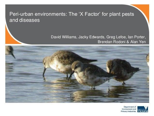 Peri-urban environments: The 'X Factor' for plant pests and diseases David Williams, Jacky Edwards, Greg Lefoe, Ian Porter...