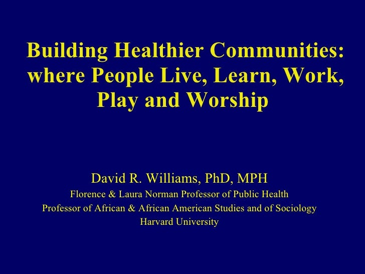 Building Healthier Communities: where People Live, Learn, Work, Play and Worship  David R. Williams, PhD, MPH Florence & L...