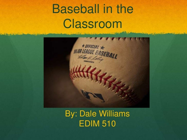 Baseball in the Classroom  By: Dale Williams      EDIM 510