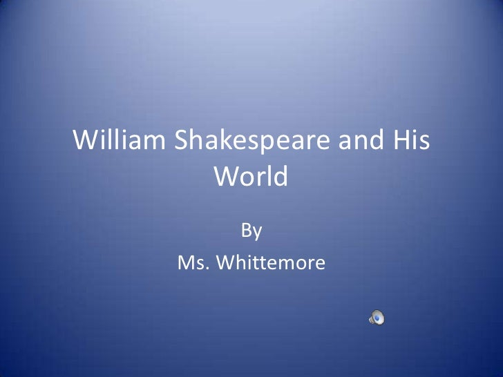 William Shakespeare and His World<br />By<br />Ms. Whittemore<br />