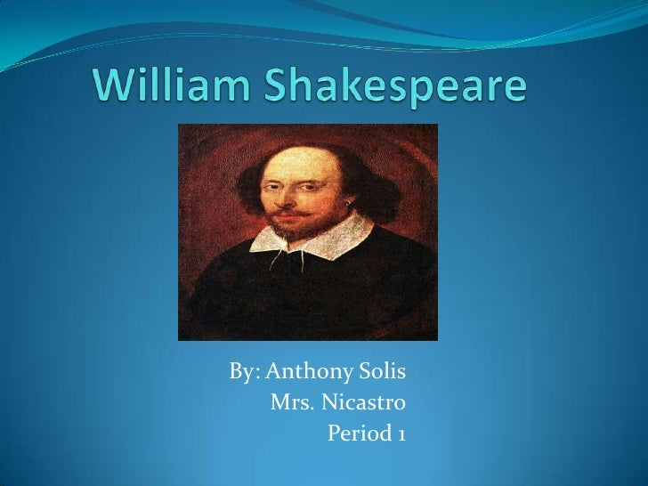 William Shakespeare      <br />By: Anthony Solis <br />Mrs. Nicastro<br />Period 1<br />