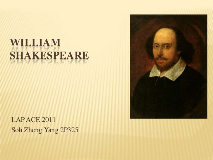 WilliamShakespeare<br />LAP ACE 2011 <br />SohZheng Yang 2P325<br />