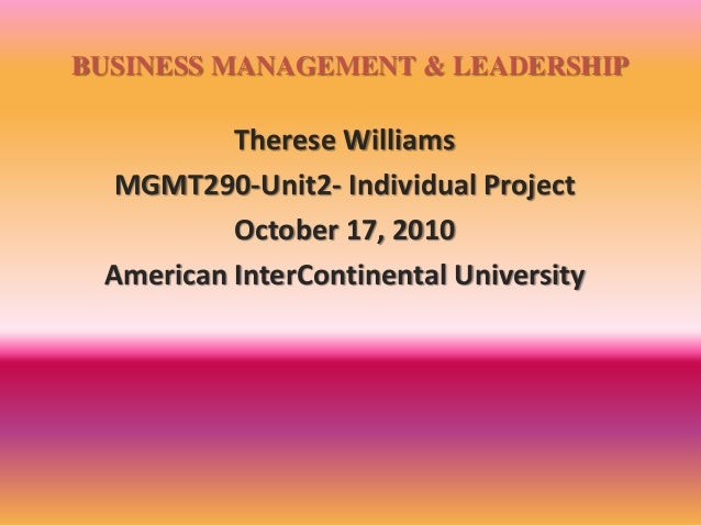 BUSINESS MANAGEMENT & LEADERSHIP Therese Williams MGMT290-Unit2- Individual Project October 17, 2010 American InterContine...