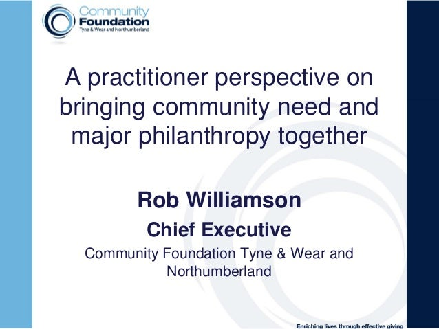 A practitioner perspective onbringing community need andmajor philanthropy togetherRob WilliamsonChief ExecutiveCommunity ...