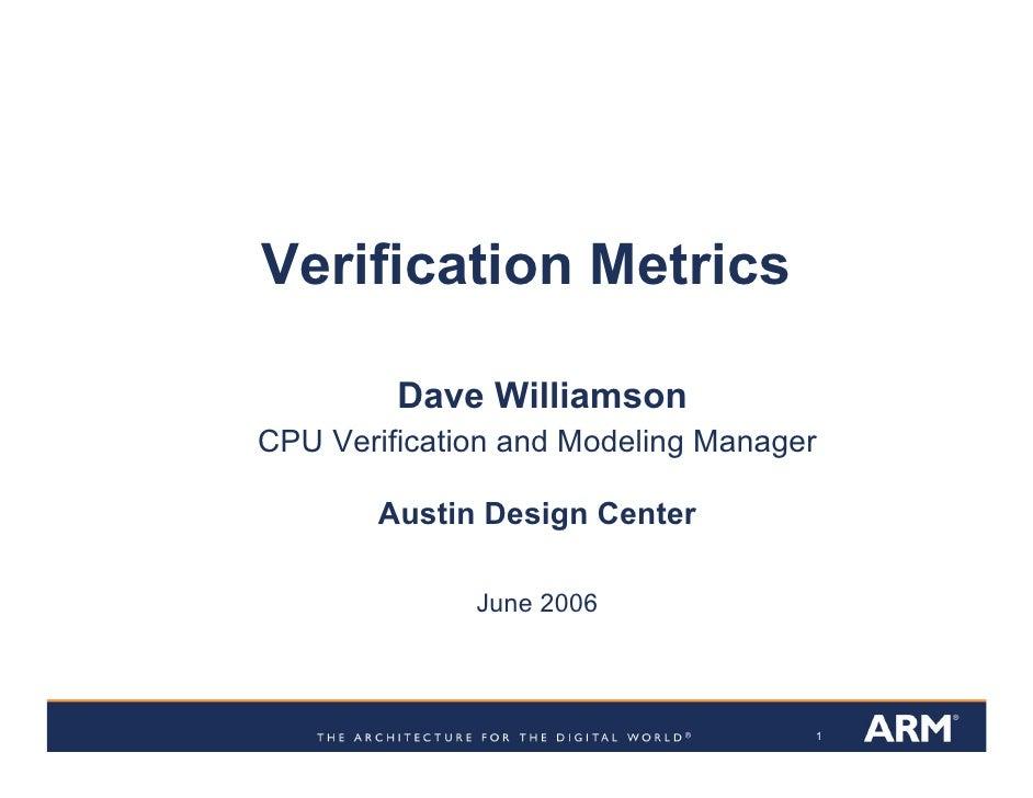 Verification Metrics           Dave Williamson CPU Verification and Modeling Manager         Austin Design Center         ...