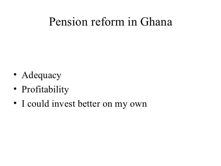 Pension   reform in Ghana <ul><li>Adequacy </li></ul><ul><li>Profitability </li></ul><ul><li>I could invest better on my o...
