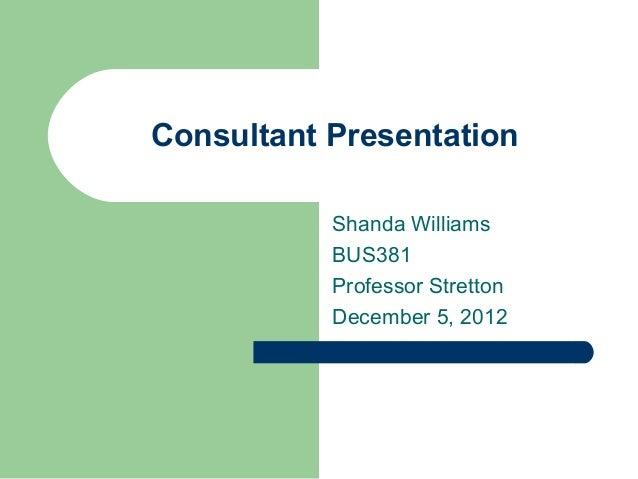 Consultant PresentationShanda WilliamsBUS381Professor StrettonDecember 5, 2012
