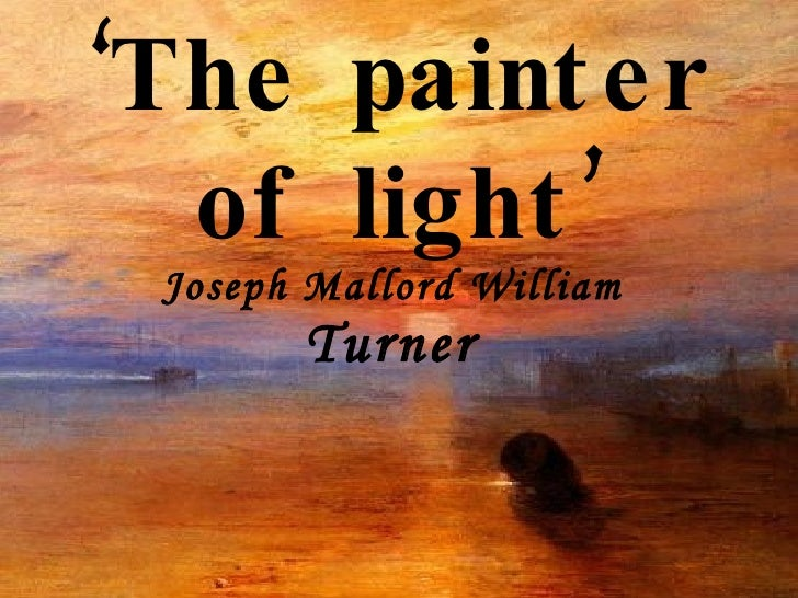 ' The painter of light' Joseph Mallord William  Turner