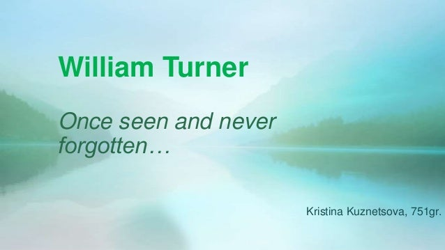 William TurnerOnce seen and neverforgotten…                      Kristina Kuznetsova, 751gr.