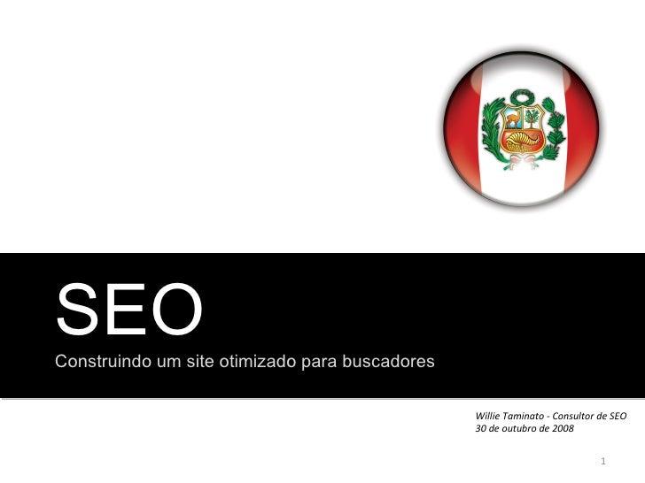 SEO Construindo um site otimizado para buscadores Willie Taminato - Consultor de SEO 30 de outubro de 2008