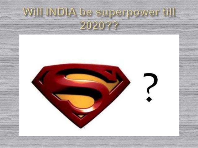 will india be a superpower in 2020 India will be superpower by 2020 is riding high on social media nowadays but is it accully possible or can india become superpower country in feature lets try to find answers first all, what is the definition of superpower country carefully understand that superpower is a status.