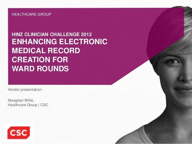 HEALTHCARE GROUP  HINZ CLINICIAN CHALLENGE 2012  ENHANCING ELECTRONIC  MEDICAL RECORD  CREATION FOR  WARD ROUNDSVendor pre...