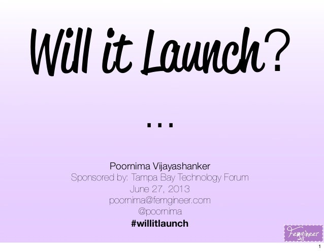 Will it Launch? ... Poornima Vijayashanker Sponsored by: Tampa Bay Technology Forum June 27, 2013 poornima@femgineer.com @...