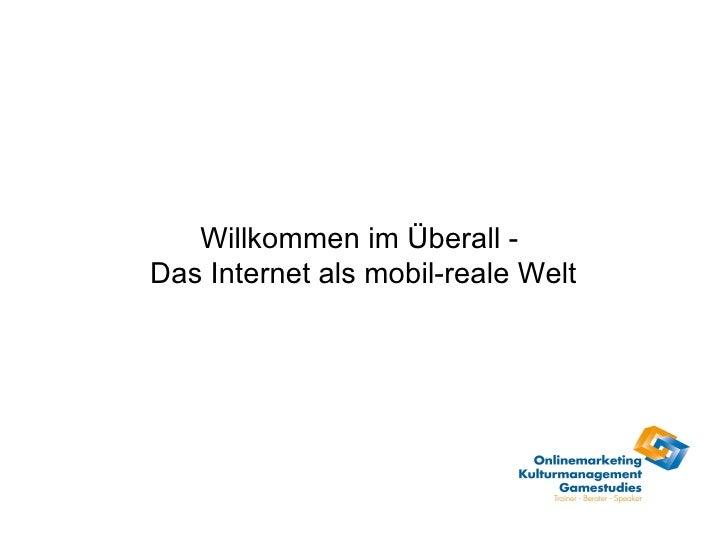 Willkommen im Überall -  Das Internet als mobil-reale Welt