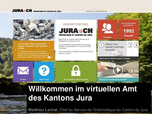 Willkommen im virtuellen Amt des Kantons Jura Matthieu Lachat, Chef du Service de l'informatique du Canton du Jura