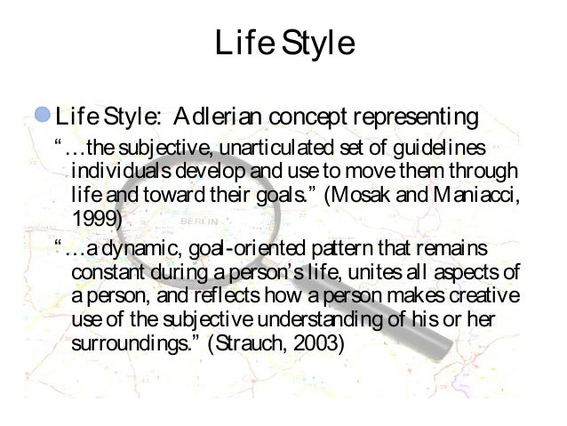 """LifeStyle LifeStyle: Adlerian concept representing """"…thesubjective, unarticulated set of guidelines individualsdevelop and..."""