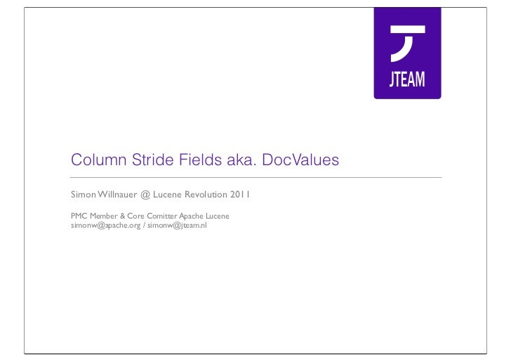 Column Stride Fields aka. DocValuesSimon Willnauer @ Lucene Revolution 2011PMC Member & Core Comitter Apache Lucenesimonw@...