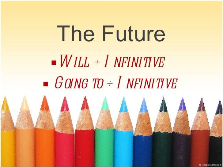 The Future <ul><li>Will + Infinitive  </li></ul><ul><li>Going to + Infinitive  </li></ul>