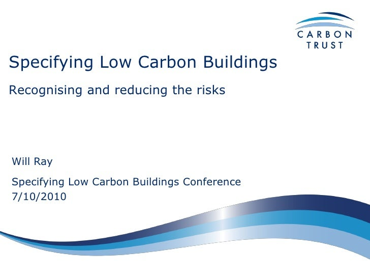 Specifying Low Carbon Buildings Recognising and reducing the risks     Will Ray Specifying Low Carbon Buildings Conference...