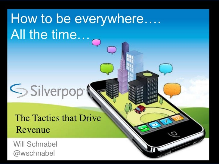 Drive More Revenue — Be everywhere your customers are…all the time! – Will Schnabel – Silverpop