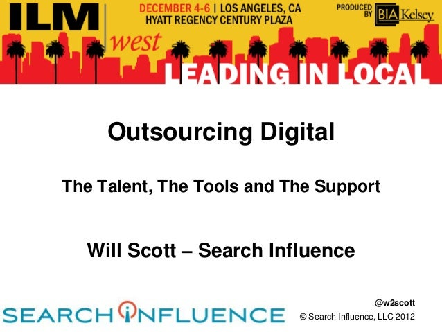 Outsourcing DigitalThe Talent, The Tools and The Support  Will Scott – Search Influence                                   ...