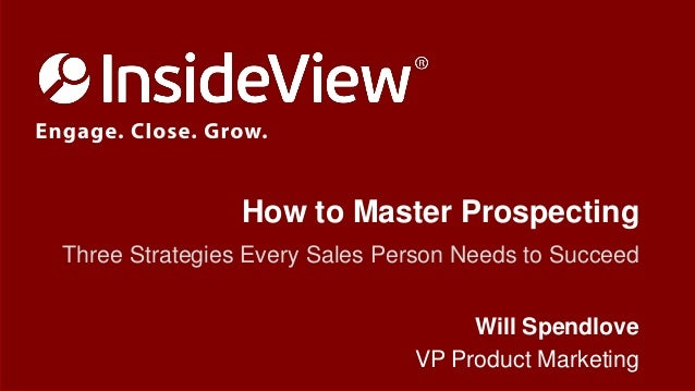 How to Master Prospecting Three Strategies Every Sales Person Needs to Succeed Will Spendlove VP Product Marketing