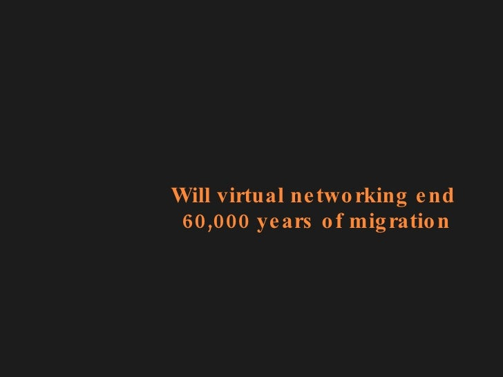 Will virtual networking end  60,000 years of migration