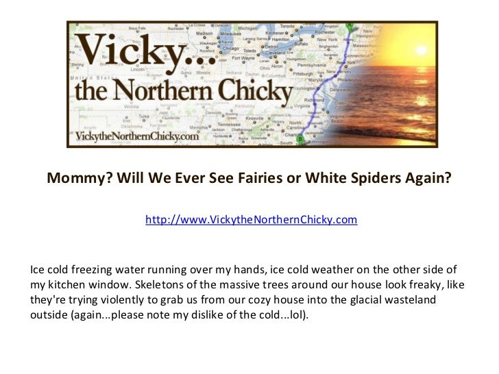 Mommy? Will We Ever See Fairies or White Spiders Again? http://www.VickytheNorthernChicky.com Ice cold freezing water runn...