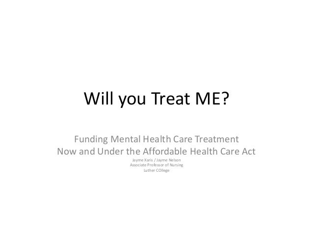 Will you Treat ME?Funding Mental Health Care TreatmentNow and Under the Affordable Health Care ActJayme Xaris / Jayme Nels...