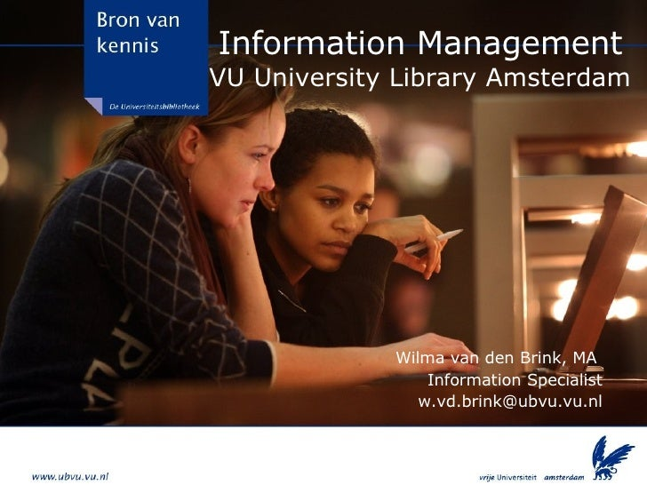 Information Management VU University Library Amsterdam Wilma van den Brink, MA  Information Specialist [email_address]