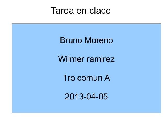 Tarea en clace  Bruno Moreno Wilmer ramirez  1ro comun A   2013-04-05